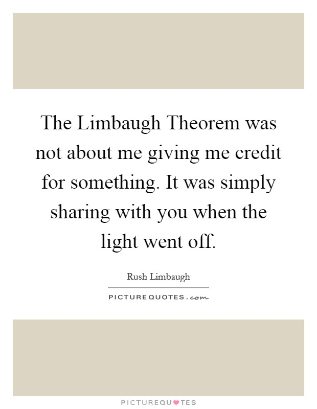 The Limbaugh Theorem was not about me giving me credit for something. It was simply sharing with you when the light went off Picture Quote #1