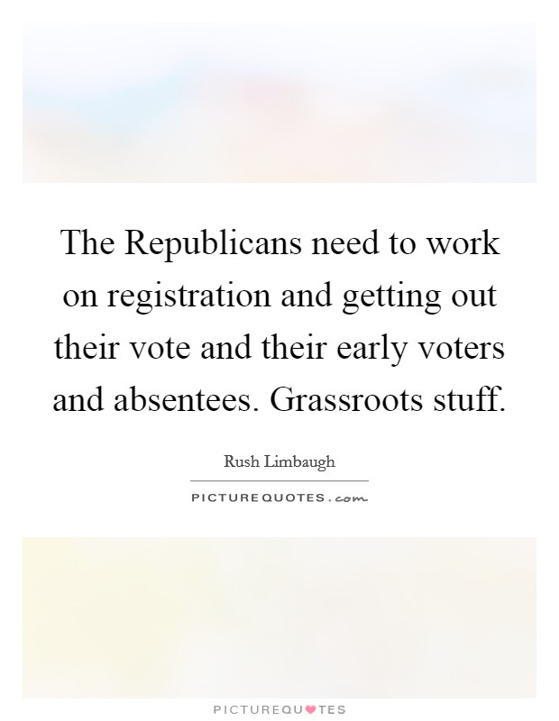 The Republicans need to work on registration and getting out their vote and their early voters and absentees. Grassroots stuff Picture Quote #1