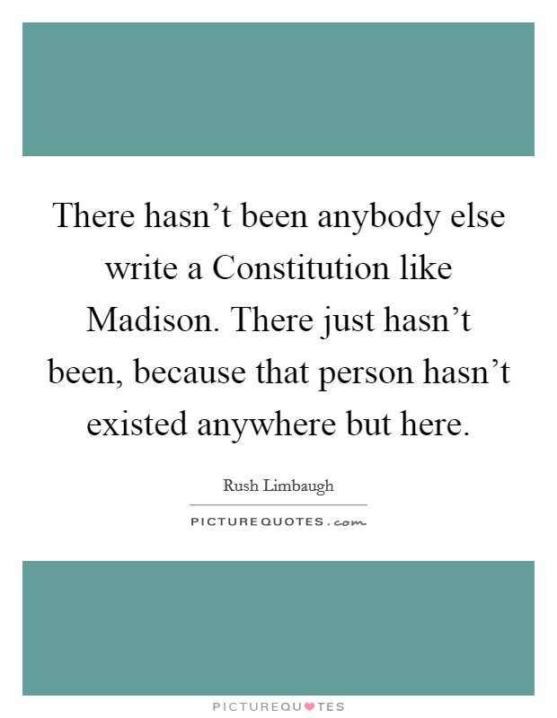There hasn't been anybody else write a Constitution like Madison. There just hasn't been, because that person hasn't existed anywhere but here Picture Quote #1