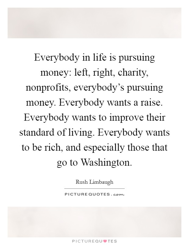 Everybody in life is pursuing money: left, right, charity, nonprofits, everybody's pursuing money. Everybody wants a raise. Everybody wants to improve their standard of living. Everybody wants to be rich, and especially those that go to Washington Picture Quote #1