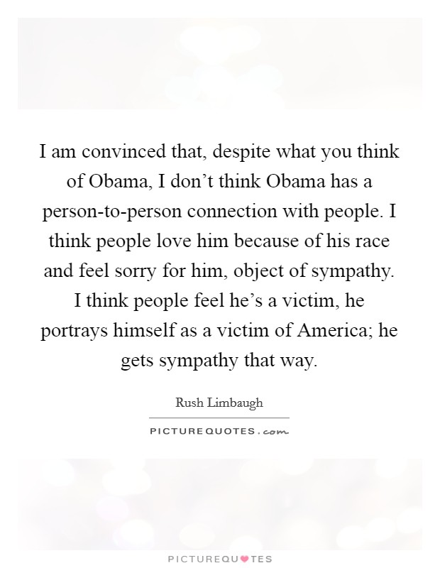 I am convinced that, despite what you think of Obama, I don't think Obama has a person-to-person connection with people. I think people love him because of his race and feel sorry for him, object of sympathy. I think people feel he's a victim, he portrays himself as a victim of America; he gets sympathy that way Picture Quote #1