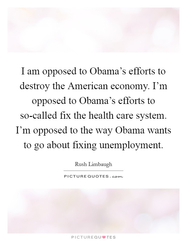 I am opposed to Obama's efforts to destroy the American economy. I'm opposed to Obama's efforts to so-called fix the health care system. I'm opposed to the way Obama wants to go about fixing unemployment Picture Quote #1