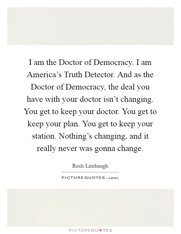 I am the Doctor of Democracy. I am America's Truth Detector. And as the Doctor of Democracy, the deal you have with your doctor isn't changing. You get to keep your doctor. You get to keep your plan. You get to keep your station. Nothing's changing, and it really never was gonna change Picture Quote #1