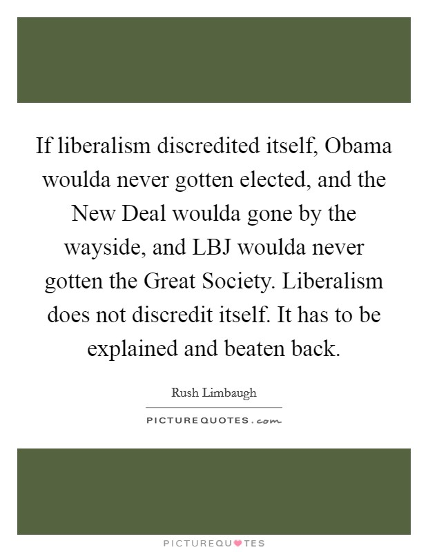 If liberalism discredited itself, Obama woulda never gotten elected, and the New Deal woulda gone by the wayside, and LBJ woulda never gotten the Great Society. Liberalism does not discredit itself. It has to be explained and beaten back Picture Quote #1