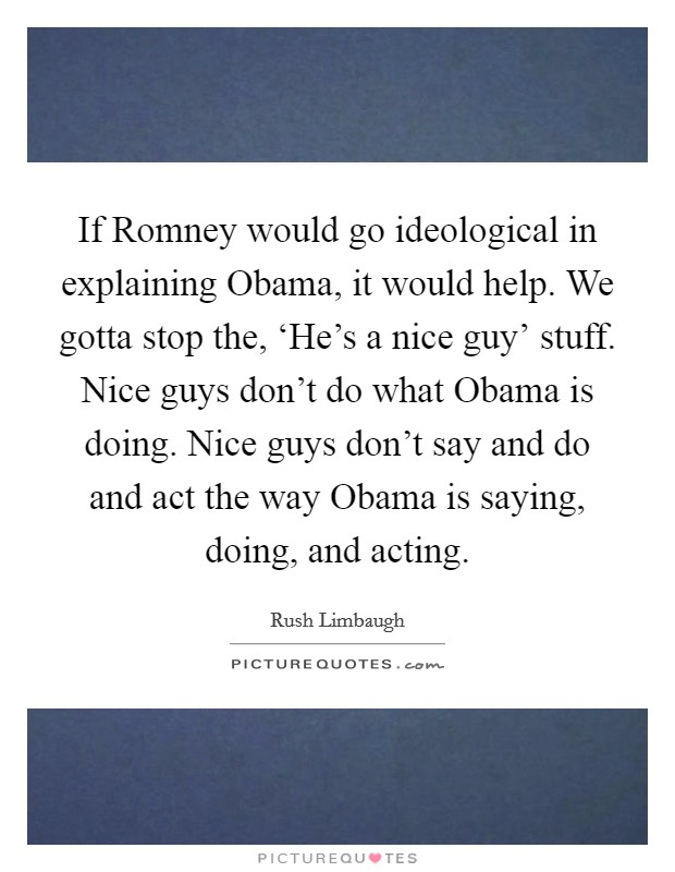 If Romney would go ideological in explaining Obama, it would help. We gotta stop the, 'He's a nice guy' stuff. Nice guys don't do what Obama is doing. Nice guys don't say and do and act the way Obama is saying, doing, and acting Picture Quote #1