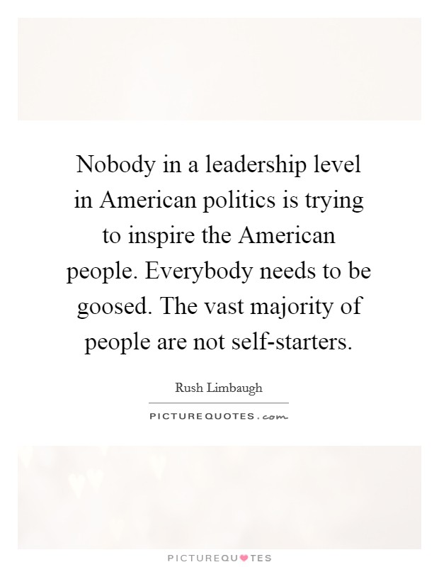 Nobody in a leadership level in American politics is trying to inspire the American people. Everybody needs to be goosed. The vast majority of people are not self-starters Picture Quote #1