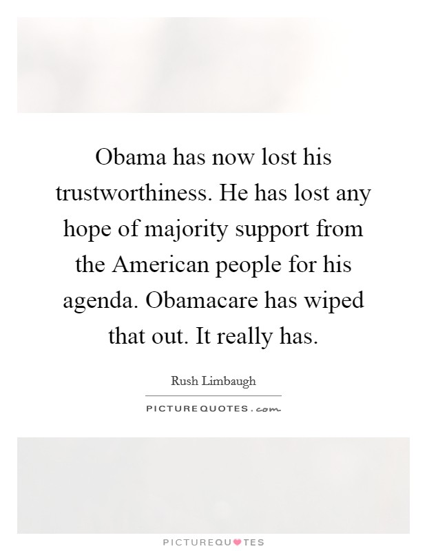 Obama has now lost his trustworthiness. He has lost any hope of majority support from the American people for his agenda. Obamacare has wiped that out. It really has Picture Quote #1