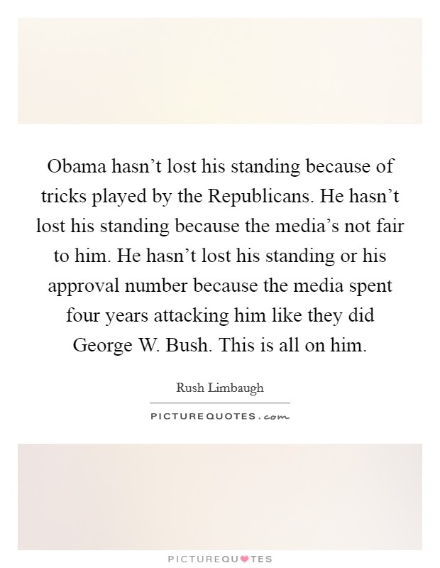 Obama hasn't lost his standing because of tricks played by the Republicans. He hasn't lost his standing because the media's not fair to him. He hasn't lost his standing or his approval number because the media spent four years attacking him like they did George W. Bush. This is all on him Picture Quote #1