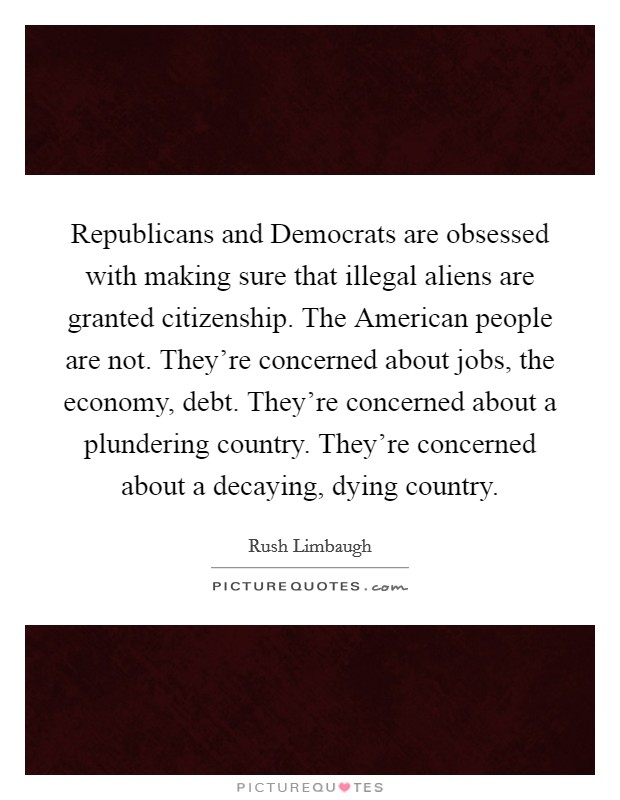 Republicans and Democrats are obsessed with making sure that illegal aliens are granted citizenship. The American people are not. They're concerned about jobs, the economy, debt. They're concerned about a plundering country. They're concerned about a decaying, dying country Picture Quote #1