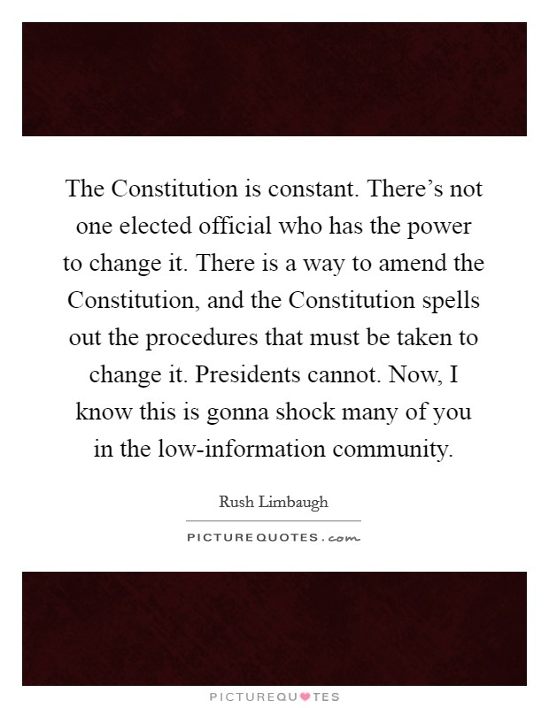 The Constitution is constant. There's not one elected official who has the power to change it. There is a way to amend the Constitution, and the Constitution spells out the procedures that must be taken to change it. Presidents cannot. Now, I know this is gonna shock many of you in the low-information community Picture Quote #1