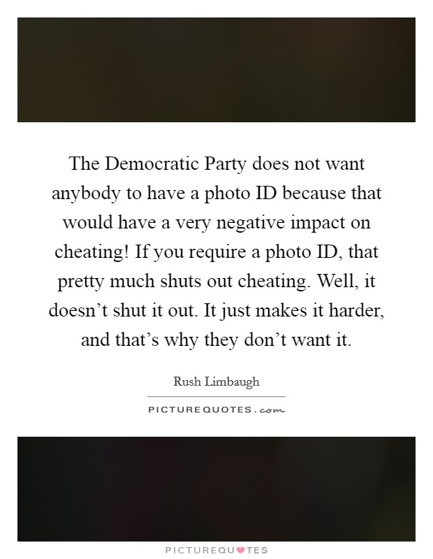 The Democratic Party does not want anybody to have a photo ID because that would have a very negative impact on cheating! If you require a photo ID, that pretty much shuts out cheating. Well, it doesn't shut it out. It just makes it harder, and that's why they don't want it Picture Quote #1