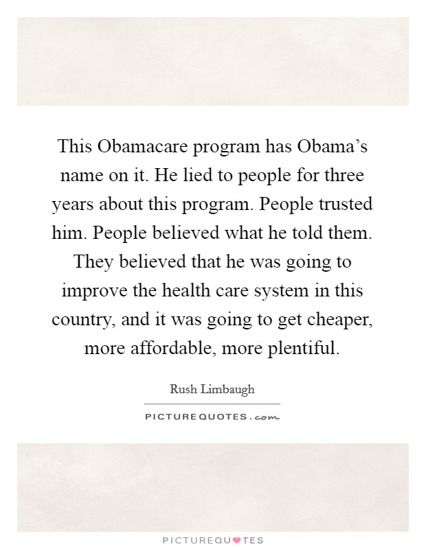 This Obamacare program has Obama's name on it. He lied to people for three years about this program. People trusted him. People believed what he told them. They believed that he was going to improve the health care system in this country, and it was going to get cheaper, more affordable, more plentiful Picture Quote #1