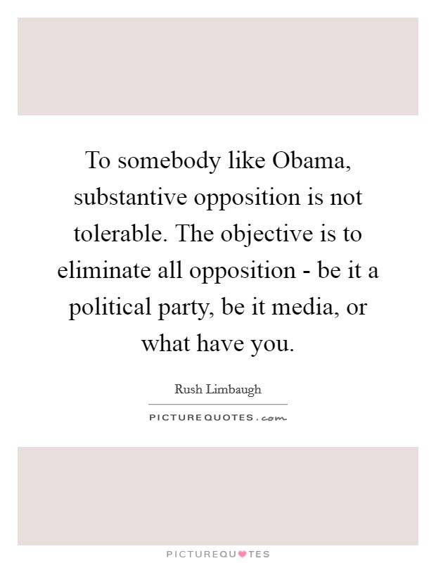 To somebody like Obama, substantive opposition is not tolerable. The objective is to eliminate all opposition - be it a political party, be it media, or what have you Picture Quote #1