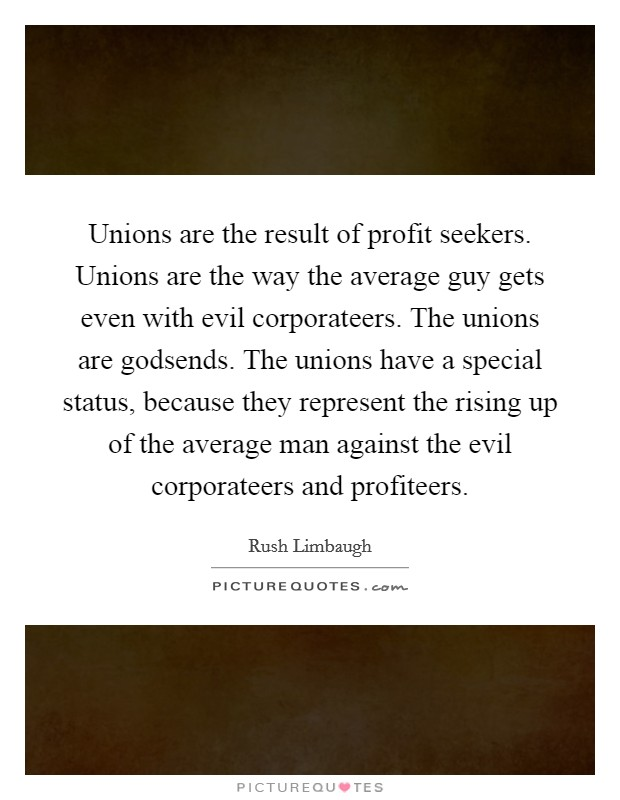 Unions are the result of profit seekers. Unions are the way the average guy gets even with evil corporateers. The unions are godsends. The unions have a special status, because they represent the rising up of the average man against the evil corporateers and profiteers Picture Quote #1