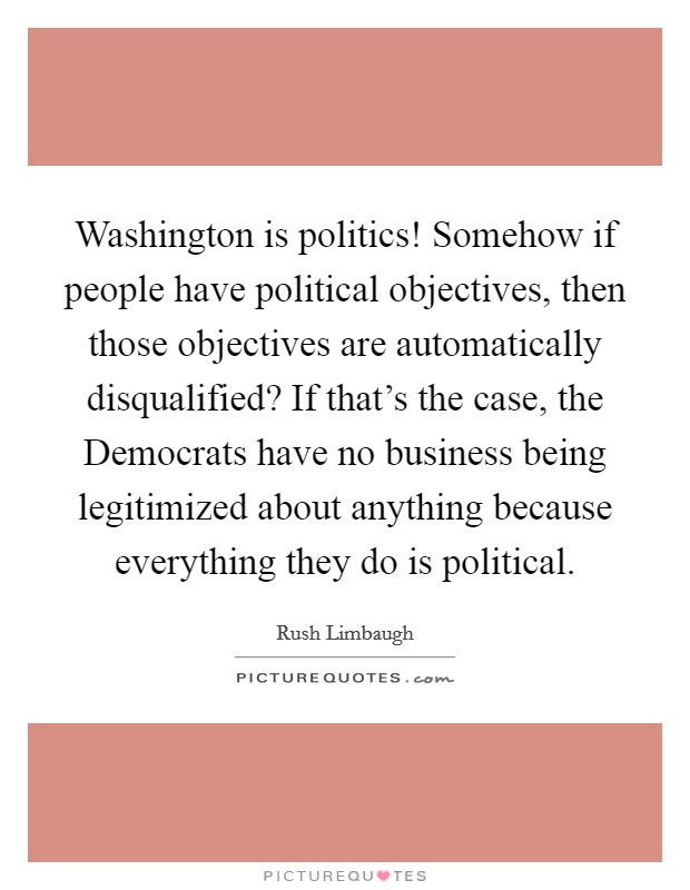 Washington is politics! Somehow if people have political objectives, then those objectives are automatically disqualified? If that's the case, the Democrats have no business being legitimized about anything because everything they do is political Picture Quote #1