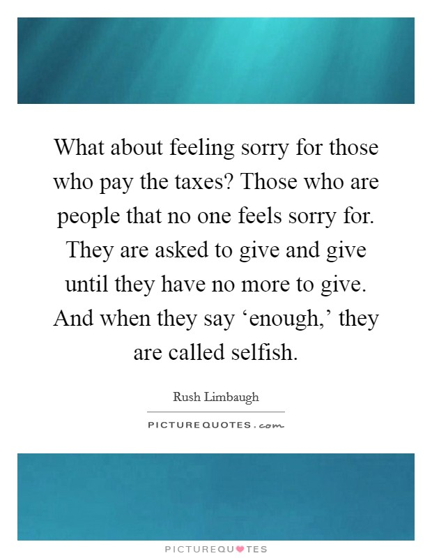 What about feeling sorry for those who pay the taxes? Those who are people that no one feels sorry for. They are asked to give and give until they have no more to give. And when they say 'enough,' they are called selfish Picture Quote #1