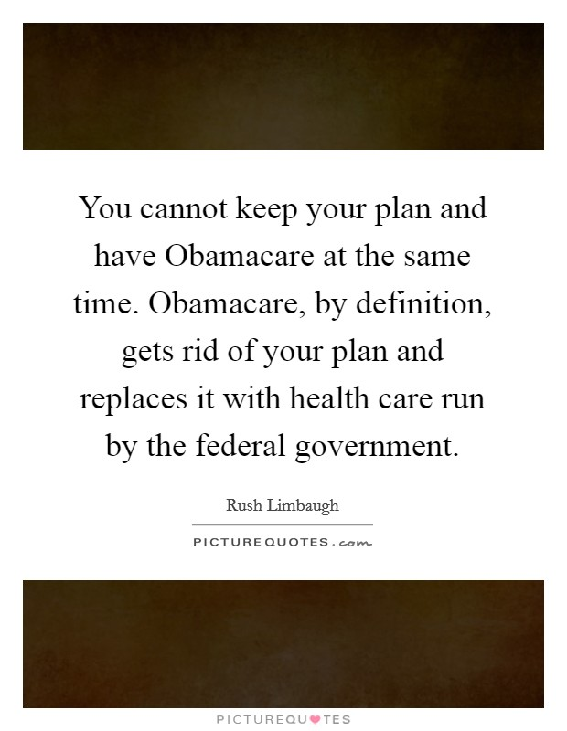 You cannot keep your plan and have Obamacare at the same time. Obamacare, by definition, gets rid of your plan and replaces it with health care run by the federal government Picture Quote #1
