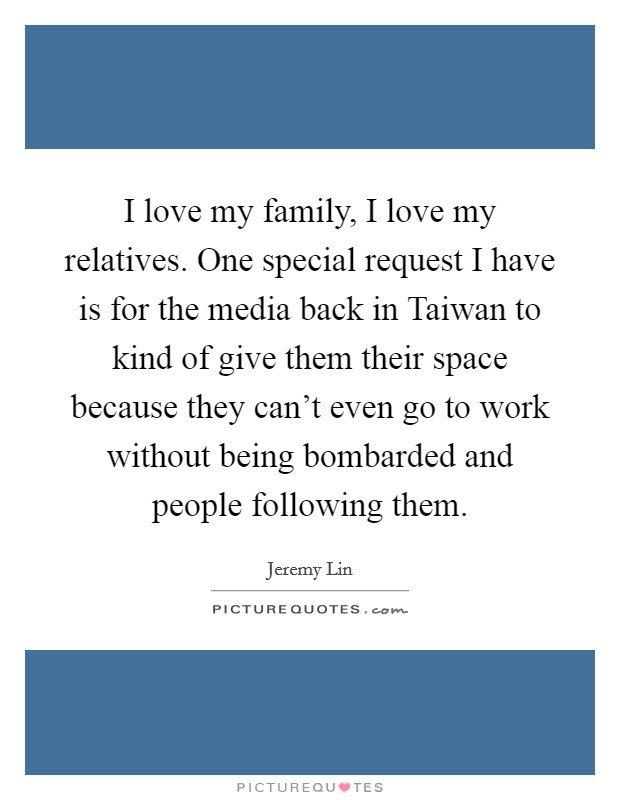 I love my family, I love my relatives. One special request I have is for the media back in Taiwan to kind of give them their space because they can't even go to work without being bombarded and people following them Picture Quote #1