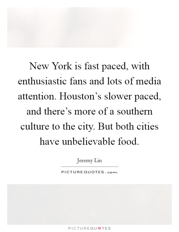 New York is fast paced, with enthusiastic fans and lots of media attention. Houston's slower paced, and there's more of a southern culture to the city. But both cities have unbelievable food Picture Quote #1