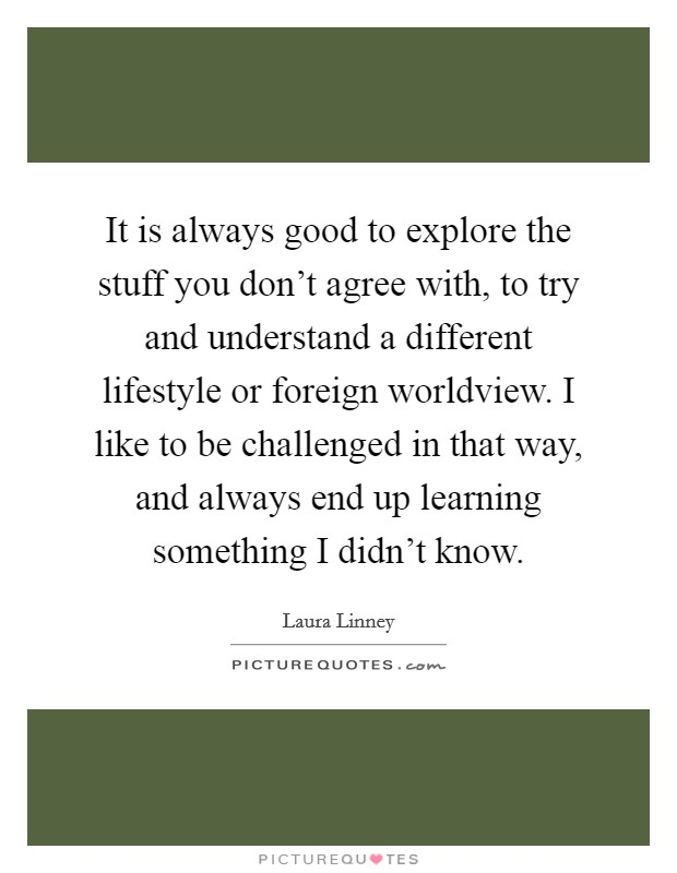 It is always good to explore the stuff you don't agree with, to try and understand a different lifestyle or foreign worldview. I like to be challenged in that way, and always end up learning something I didn't know Picture Quote #1