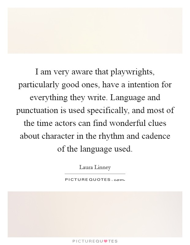 I am very aware that playwrights, particularly good ones, have a intention for everything they write. Language and punctuation is used specifically, and most of the time actors can find wonderful clues about character in the rhythm and cadence of the language used Picture Quote #1