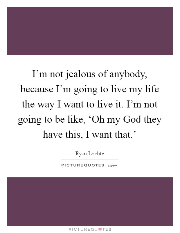 I'm not jealous of anybody, because I'm going to live my life the way I want to live it. I'm not going to be like, 'Oh my God they have this, I want that.' Picture Quote #1