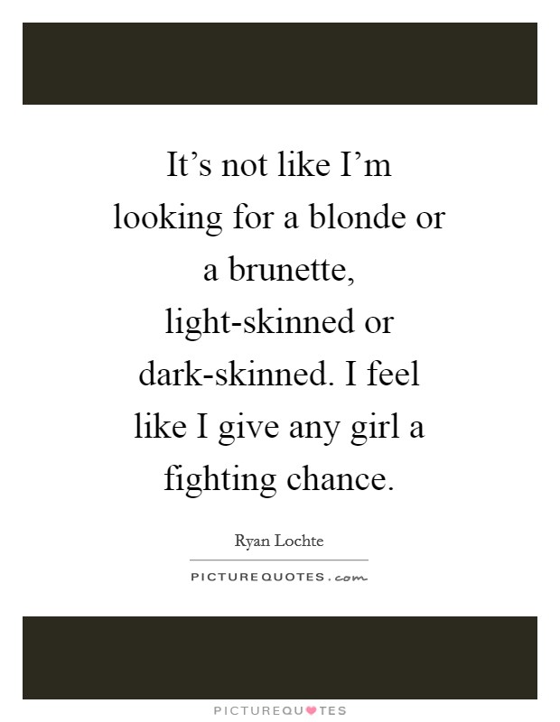 It's not like I'm looking for a blonde or a brunette, light-skinned or dark-skinned. I feel like I give any girl a fighting chance Picture Quote #1