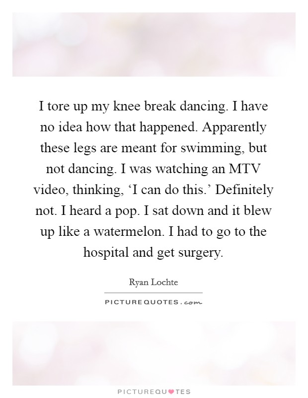 I tore up my knee break dancing. I have no idea how that happened. Apparently these legs are meant for swimming, but not dancing. I was watching an MTV video, thinking, 'I can do this.' Definitely not. I heard a pop. I sat down and it blew up like a watermelon. I had to go to the hospital and get surgery Picture Quote #1