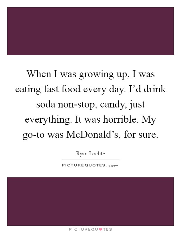 When I was growing up, I was eating fast food every day. I'd drink soda non-stop, candy, just everything. It was horrible. My go-to was McDonald's, for sure Picture Quote #1
