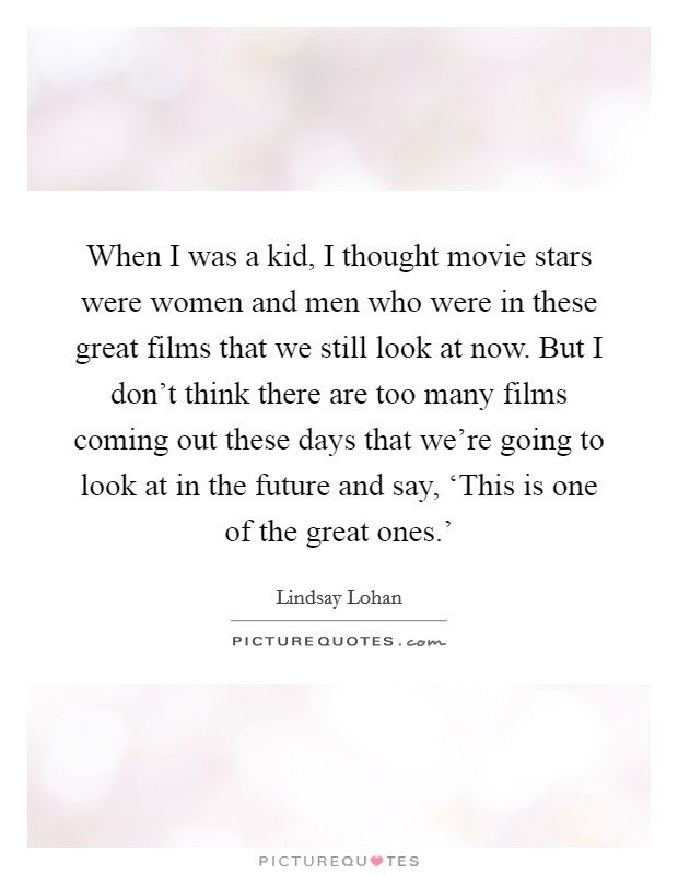 When I was a kid, I thought movie stars were women and men who were in these great films that we still look at now. But I don't think there are too many films coming out these days that we're going to look at in the future and say, 'This is one of the great ones.' Picture Quote #1