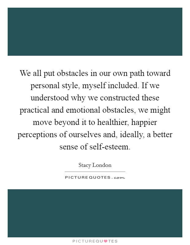 We all put obstacles in our own path toward personal style, myself included. If we understood why we constructed these practical and emotional obstacles, we might move beyond it to healthier, happier perceptions of ourselves and, ideally, a better sense of self-esteem Picture Quote #1