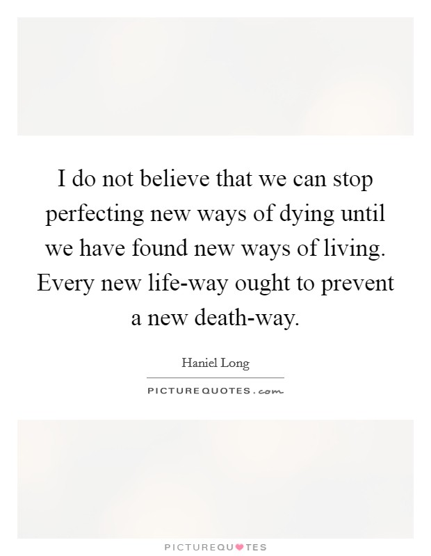 I do not believe that we can stop perfecting new ways of dying until we have found new ways of living. Every new life-way ought to prevent a new death-way Picture Quote #1