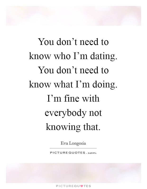 You don't need to know who I'm dating. You don't need to know what I'm doing. I'm fine with everybody not knowing that Picture Quote #1