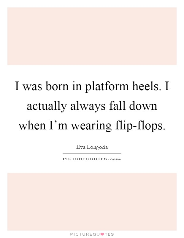 I was born in platform heels. I actually always fall down when I'm wearing flip-flops Picture Quote #1