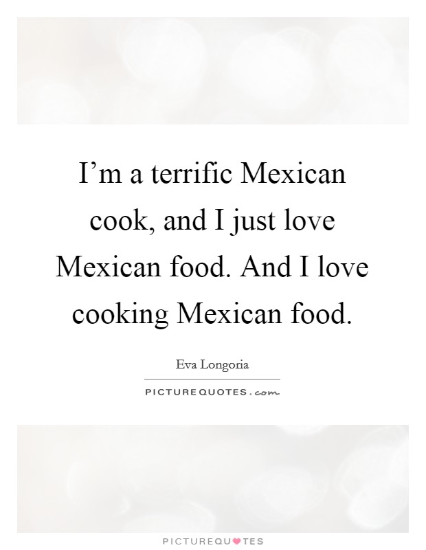 I'm a terrific Mexican cook, and I just love Mexican food. And I love cooking Mexican food Picture Quote #1