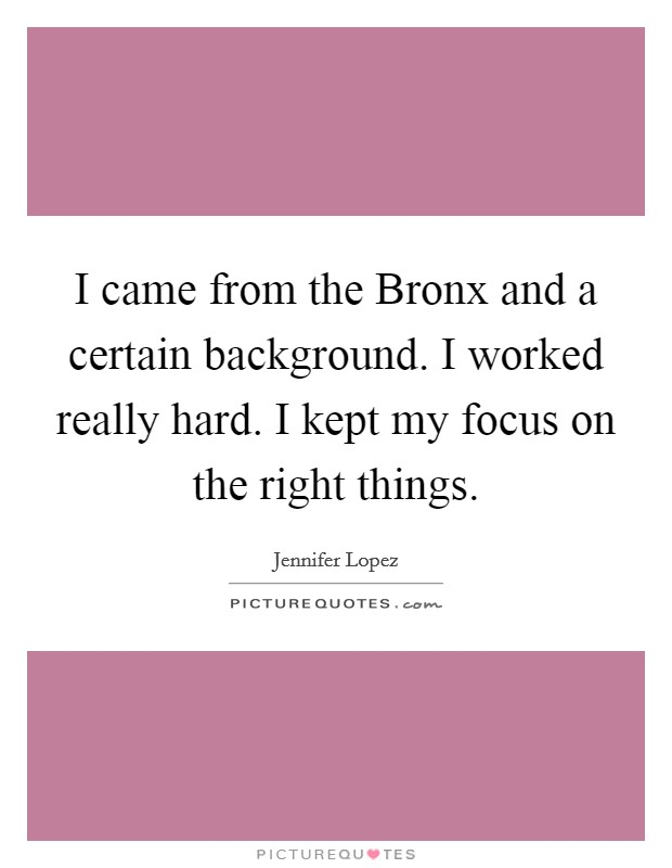 I came from the Bronx and a certain background. I worked really hard. I kept my focus on the right things Picture Quote #1