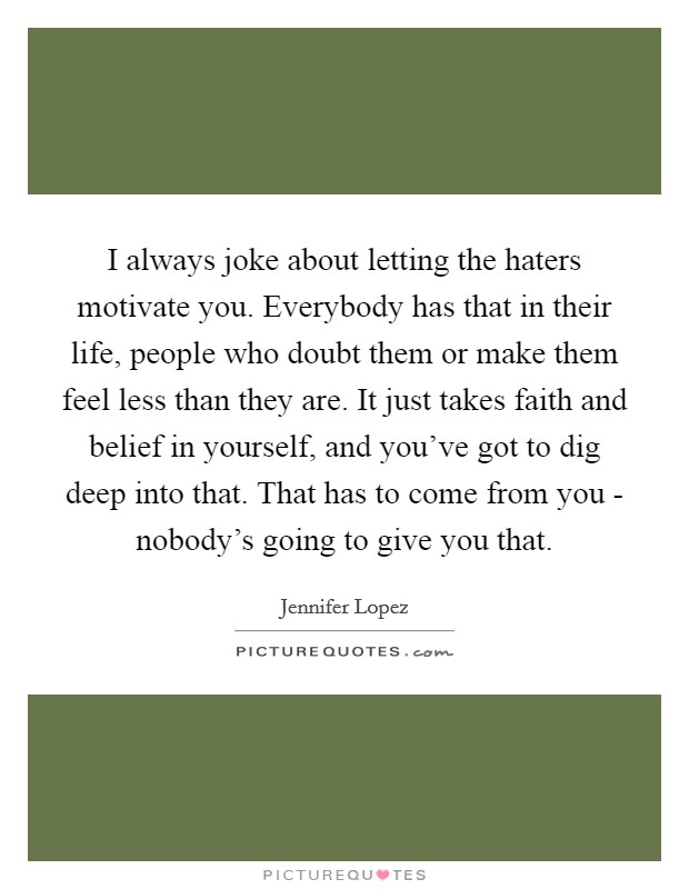 I always joke about letting the haters motivate you. Everybody has that in their life, people who doubt them or make them feel less than they are. It just takes faith and belief in yourself, and you've got to dig deep into that. That has to come from you - nobody's going to give you that Picture Quote #1