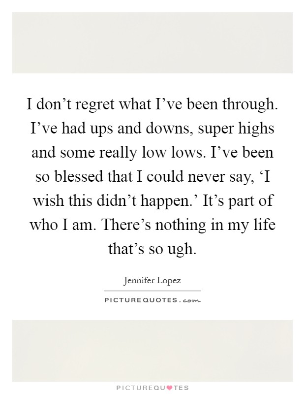 I don't regret what I've been through. I've had ups and downs, super highs and some really low lows. I've been so blessed that I could never say, 'I wish this didn't happen.' It's part of who I am. There's nothing in my life that's so ugh Picture Quote #1