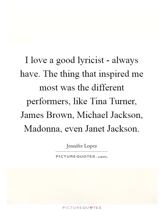 I love a good lyricist - always have. The thing that inspired me most was the different performers, like Tina Turner, James Brown, Michael Jackson, Madonna, even Janet Jackson Picture Quote #1