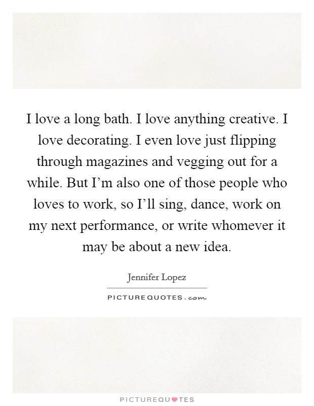 I love a long bath. I love anything creative. I love decorating. I even love just flipping through magazines and vegging out for a while. But I'm also one of those people who loves to work, so I'll sing, dance, work on my next performance, or write whomever it may be about a new idea Picture Quote #1