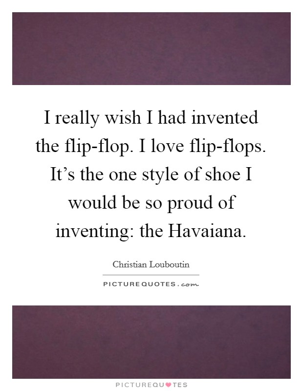 I really wish I had invented the flip-flop. I love flip-flops. It's the one style of shoe I would be so proud of inventing: the Havaiana Picture Quote #1