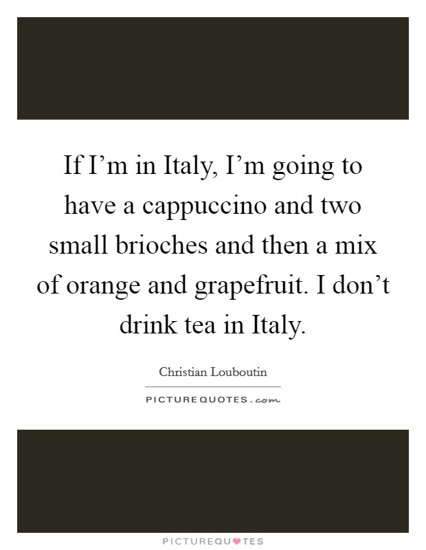 If I'm in Italy, I'm going to have a cappuccino and two small brioches and then a mix of orange and grapefruit. I don't drink tea in Italy Picture Quote #1