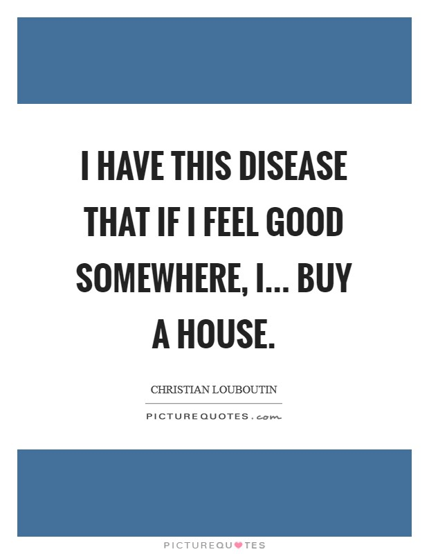 I have this disease that if I feel good somewhere, I... buy a house Picture Quote #1