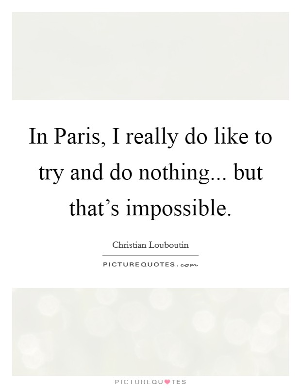 In Paris, I really do like to try and do nothing... but that's impossible Picture Quote #1