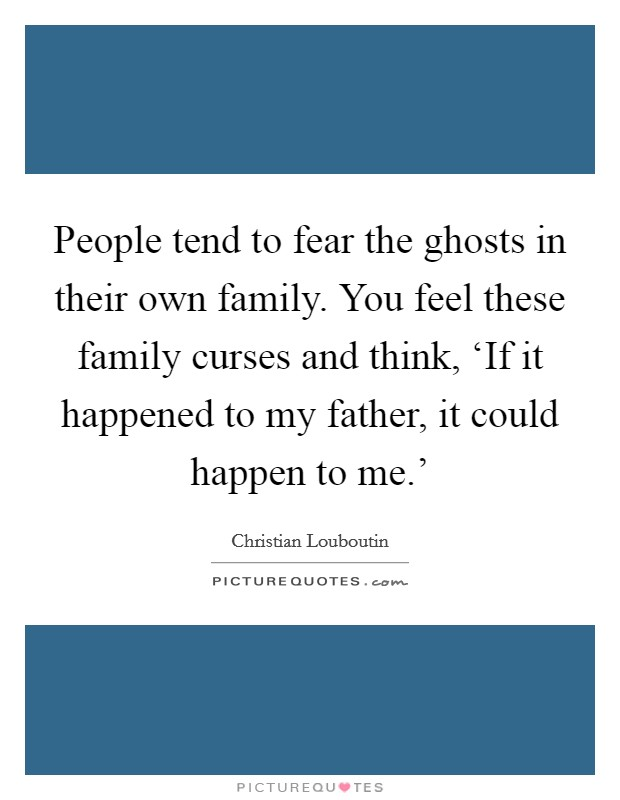 People tend to fear the ghosts in their own family. You feel these family curses and think, 'If it happened to my father, it could happen to me.' Picture Quote #1