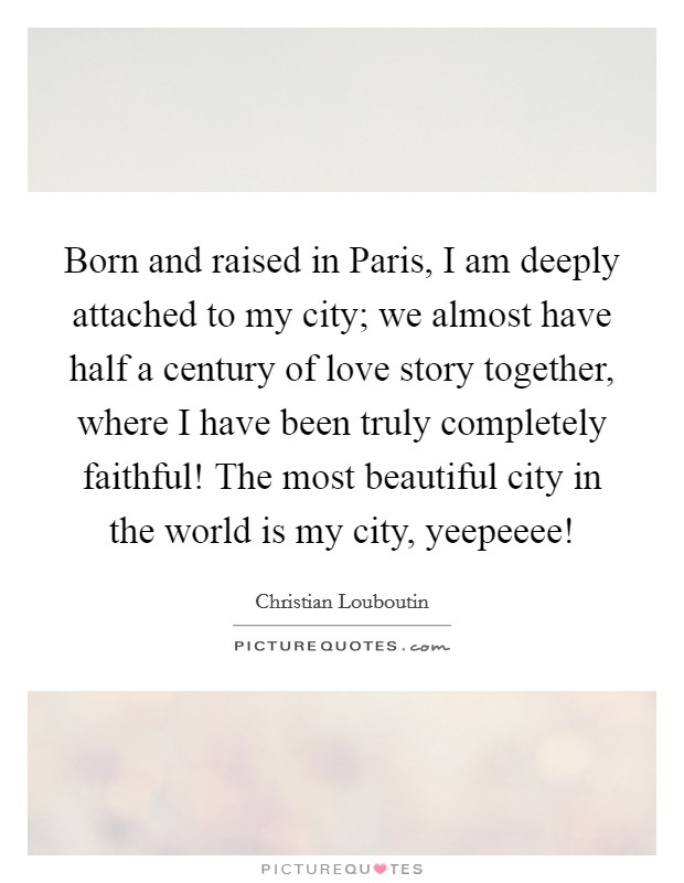 Born and raised in Paris, I am deeply attached to my city; we almost have half a century of love story together, where I have been truly completely faithful! The most beautiful city in the world is my city, yeepeeee! Picture Quote #1