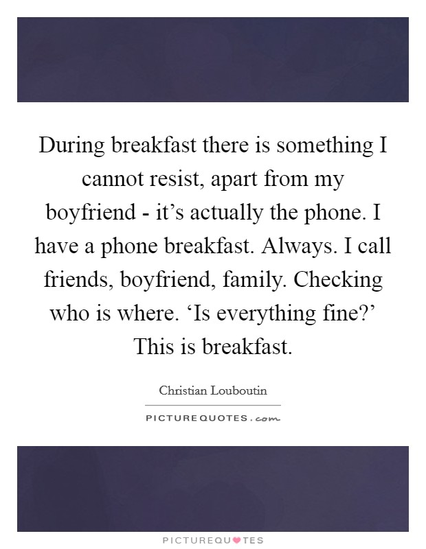 During breakfast there is something I cannot resist, apart from my boyfriend - it's actually the phone. I have a phone breakfast. Always. I call friends, boyfriend, family. Checking who is where. 'Is everything fine?' This is breakfast Picture Quote #1