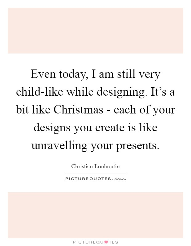 Even today, I am still very child-like while designing. It's a bit like Christmas - each of your designs you create is like unravelling your presents Picture Quote #1