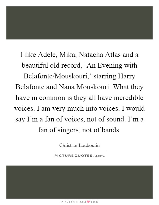 I like Adele, Mika, Natacha Atlas and a beautiful old record, 'An Evening with Belafonte/Mouskouri,' starring Harry Belafonte and Nana Mouskouri. What they have in common is they all have incredible voices. I am very much into voices. I would say I'm a fan of voices, not of sound. I'm a fan of singers, not of bands Picture Quote #1