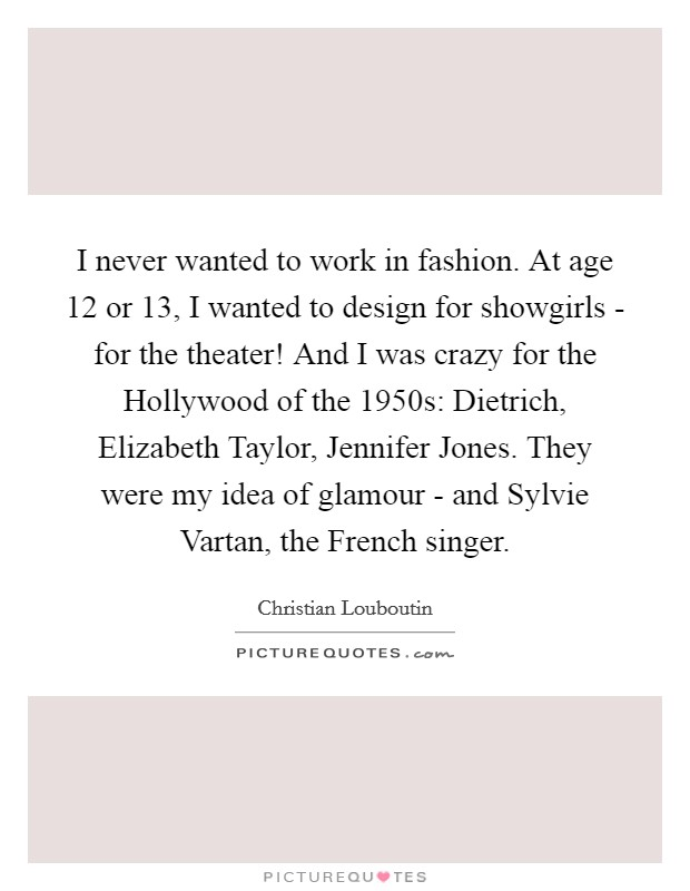 I never wanted to work in fashion. At age 12 or 13, I wanted to design for showgirls - for the theater! And I was crazy for the Hollywood of the 1950s: Dietrich, Elizabeth Taylor, Jennifer Jones. They were my idea of glamour - and Sylvie Vartan, the French singer Picture Quote #1